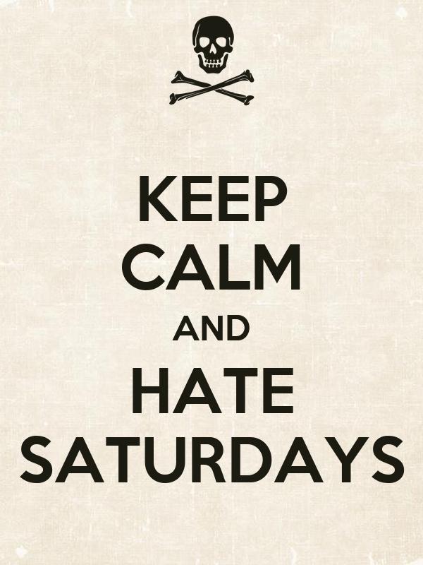 KEEP CALM AND HATE SATURDAYS