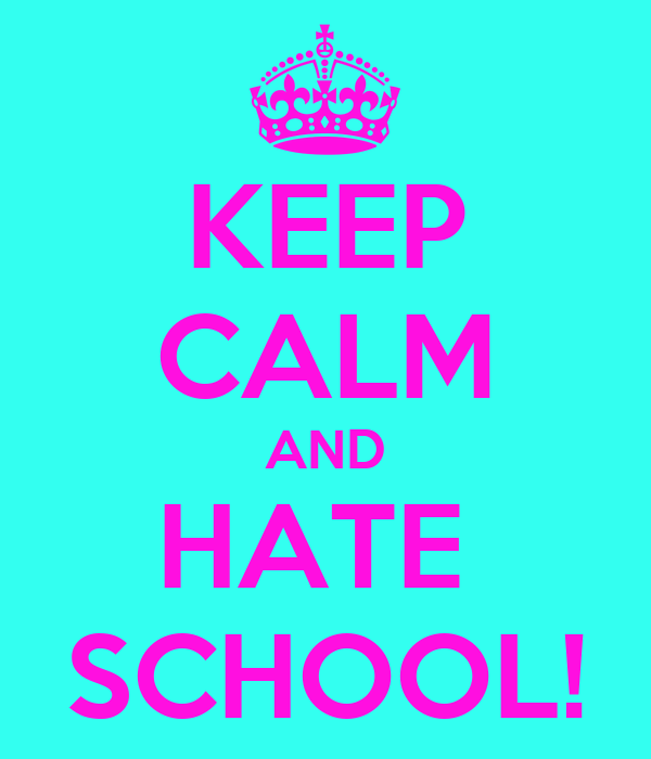 KEEP CALM AND HATE  SCHOOL!