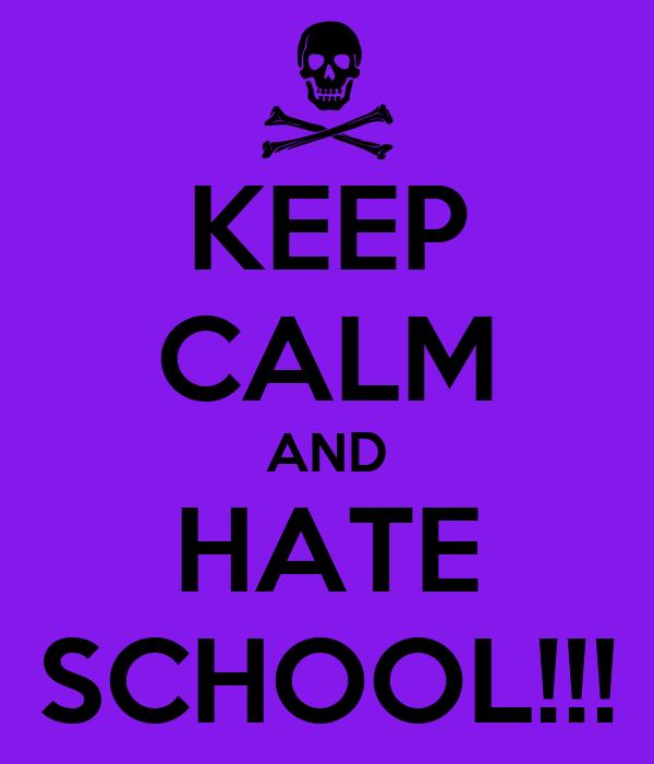 KEEP CALM AND HATE SCHOOL!!!