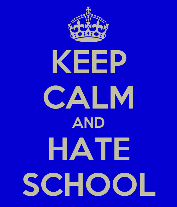 KEEP CALM AND HATE SCHOOL