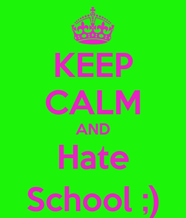KEEP CALM AND Hate School ;)