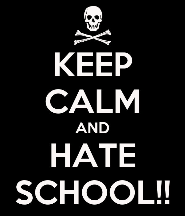 KEEP CALM AND HATE SCHOOL!!