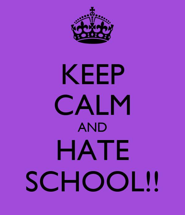 KEEP CALM AND HATE SCHOOL!!