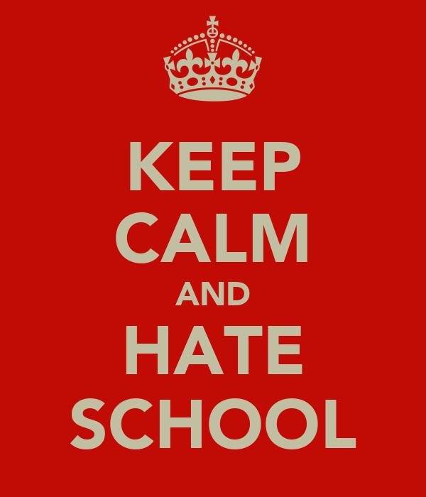KEEP CALM AND HATE SCHOOL