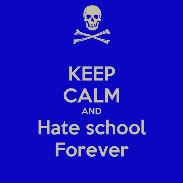 KEEP CALM AND Hate school Forever