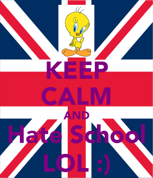 KEEP CALM AND Hate School LOL :)