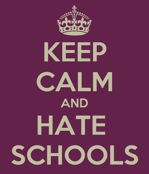 KEEP CALM AND HATE  SCHOOLS