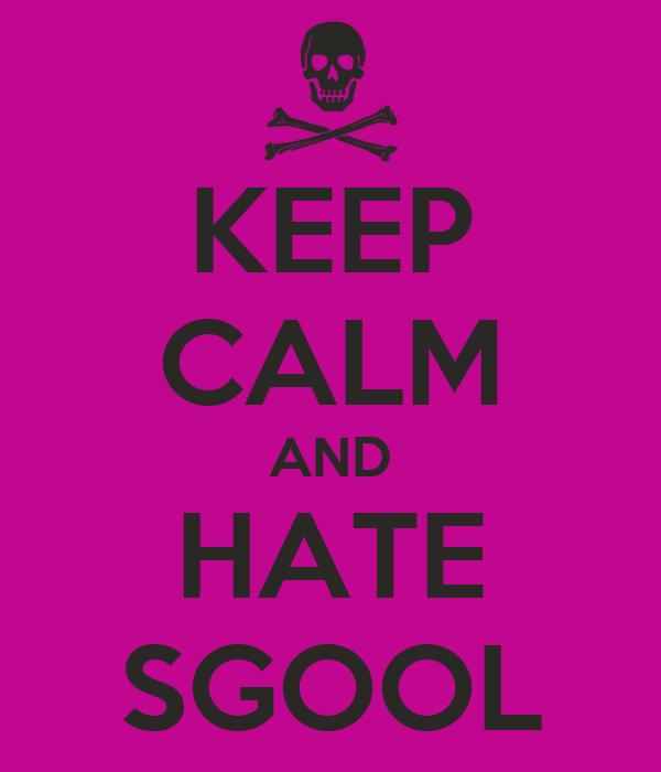 KEEP CALM AND HATE SGOOL