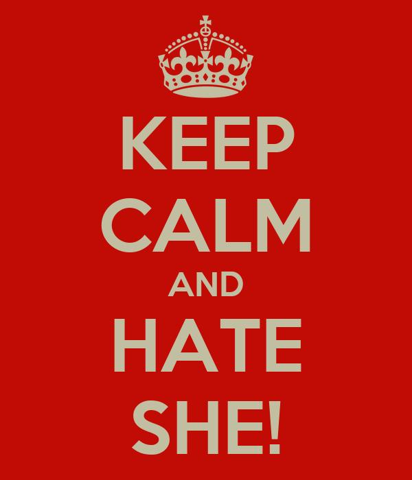 KEEP CALM AND HATE SHE!