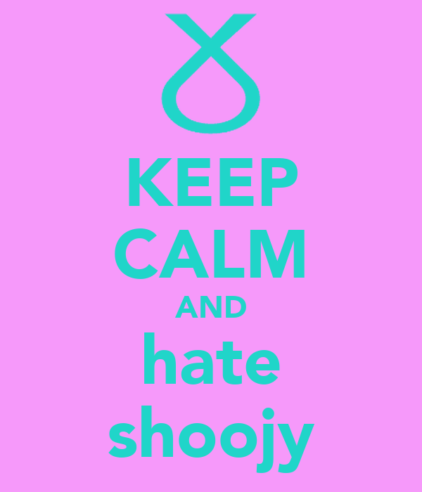 KEEP CALM AND hate shoojy