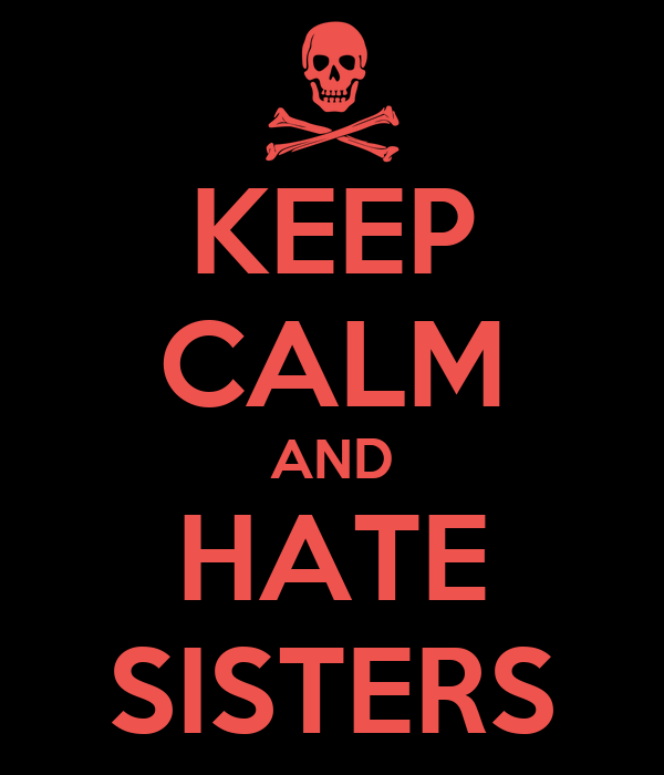 KEEP CALM AND HATE SISTERS