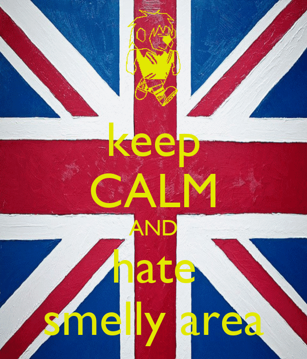 keep CALM AND hate smelly area