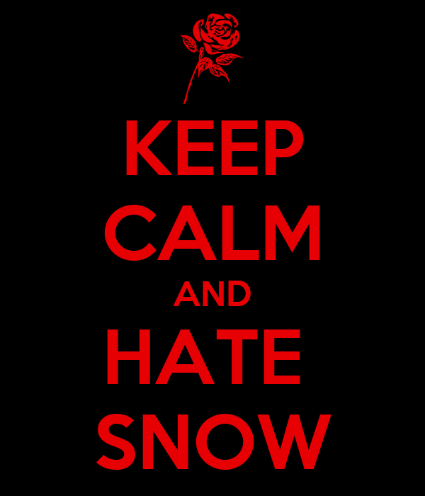 KEEP CALM AND HATE  SNOW