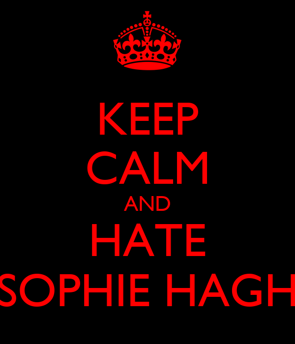 KEEP CALM AND HATE SOPHIE HAGH