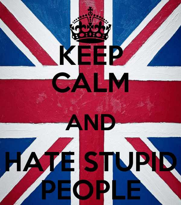 KEEP CALM AND HATE STUPID PEOPLE