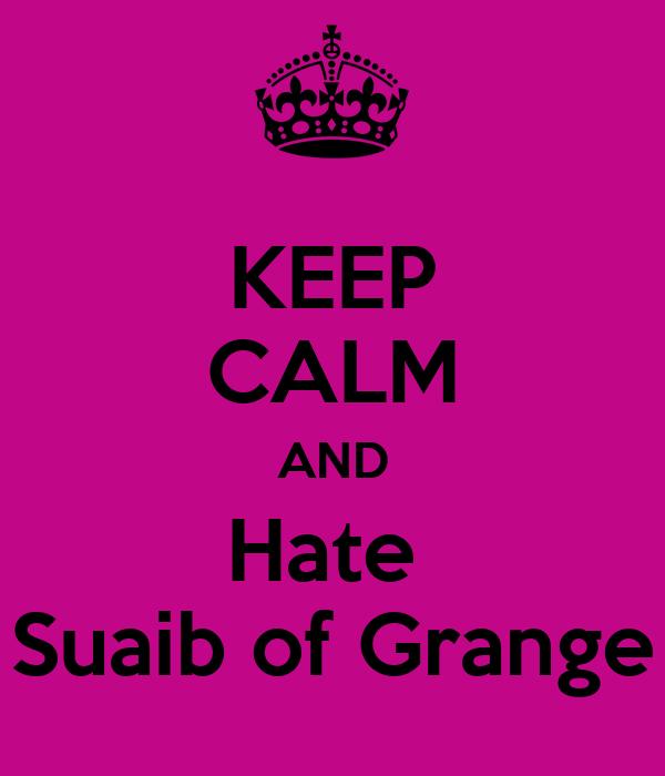 KEEP CALM AND Hate  Suaib of Grange
