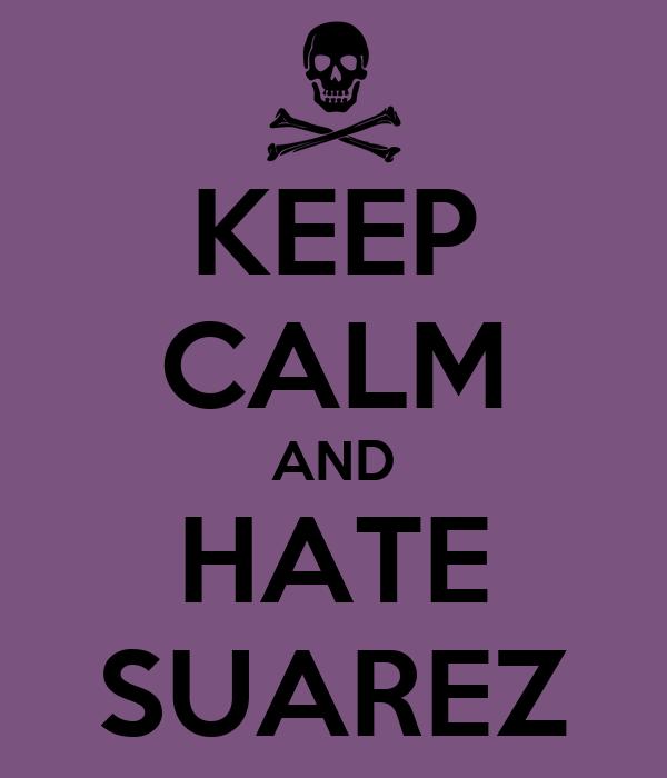 KEEP CALM AND HATE  SUAREZ