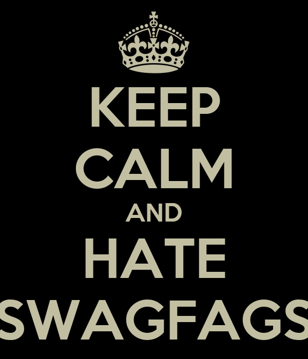 KEEP CALM AND HATE SWAGFAGS