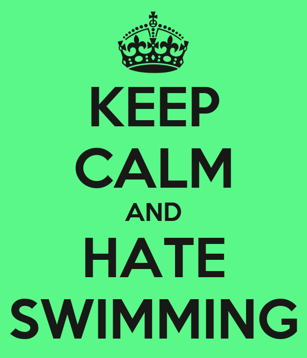 KEEP CALM AND HATE SWIMMING