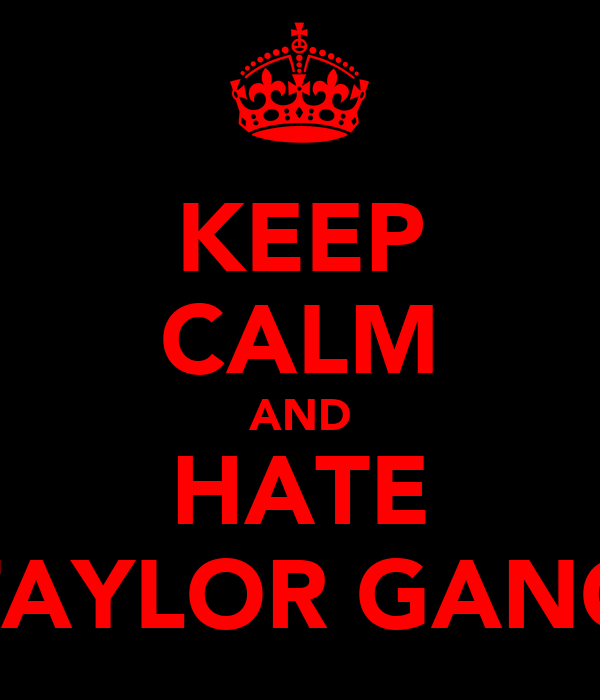 KEEP CALM AND HATE TAYLOR GANG
