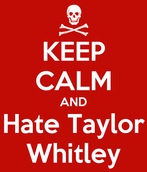 KEEP CALM AND Hate Taylor Whitley