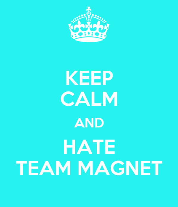 KEEP CALM AND HATE TEAM MAGNET