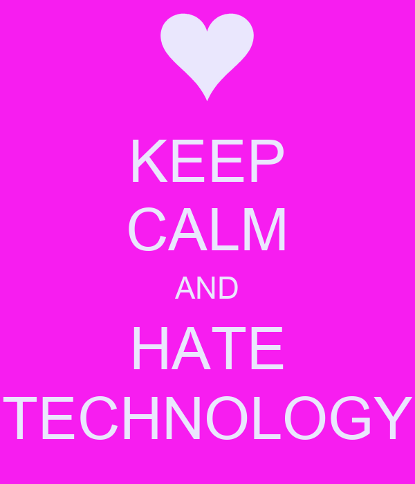 KEEP CALM AND HATE TECHNOLOGY