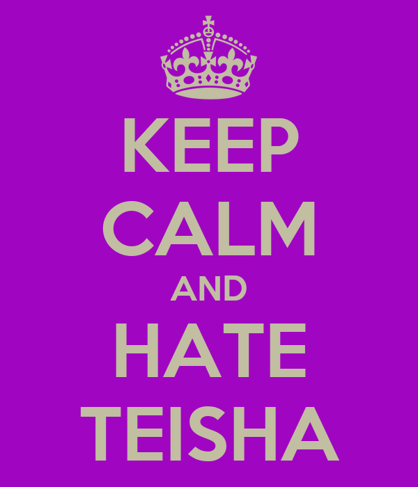 KEEP CALM AND HATE TEISHA