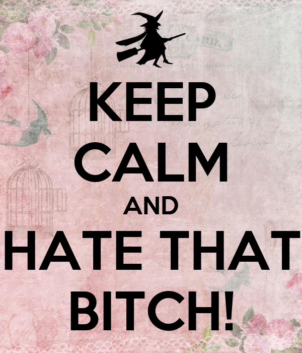 KEEP CALM AND HATE THAT BITCH!