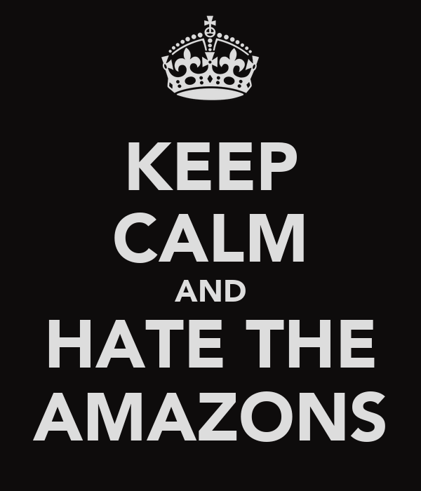 KEEP CALM AND HATE THE AMAZONS