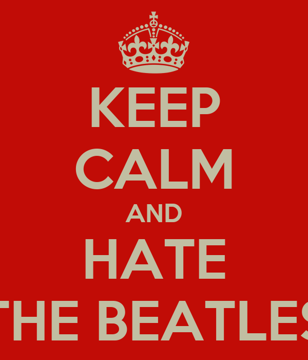 KEEP CALM AND HATE THE BEATLES