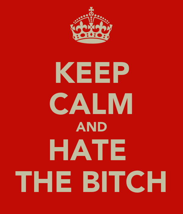 KEEP CALM AND HATE  THE BITCH