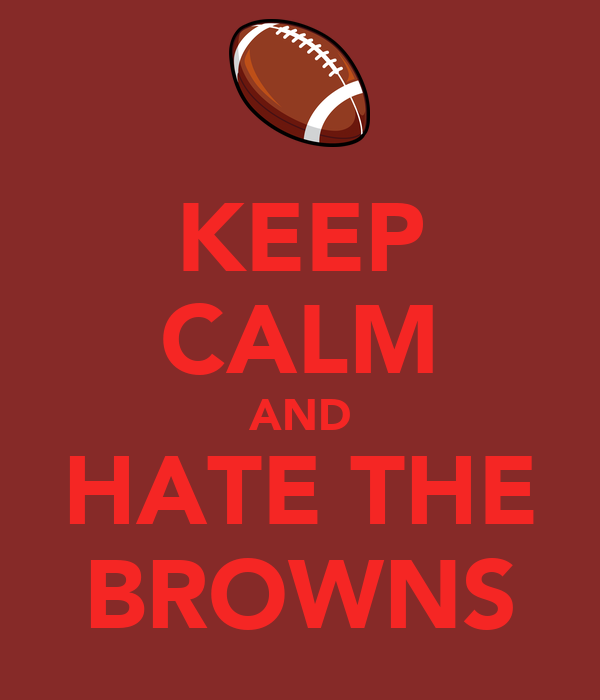 KEEP CALM AND HATE THE BROWNS