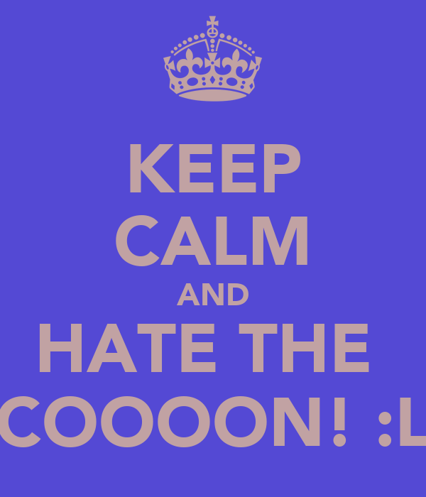 KEEP CALM AND HATE THE  COOOON! :L