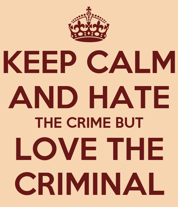 KEEP CALM AND HATE THE CRIME BUT LOVE THE CRIMINAL