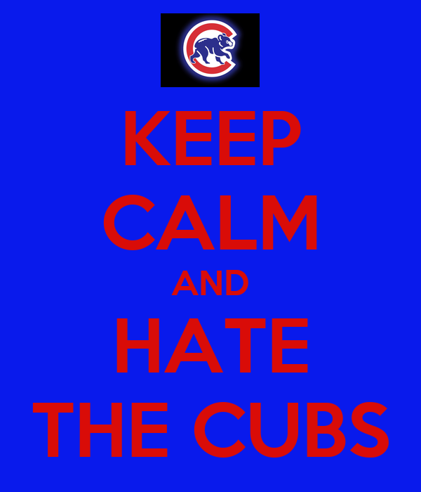 KEEP CALM AND HATE THE CUBS