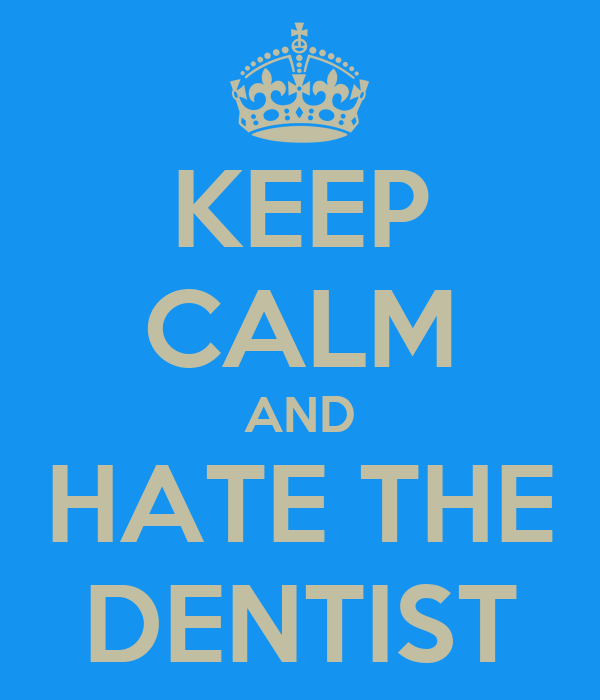 KEEP CALM AND HATE THE DENTIST