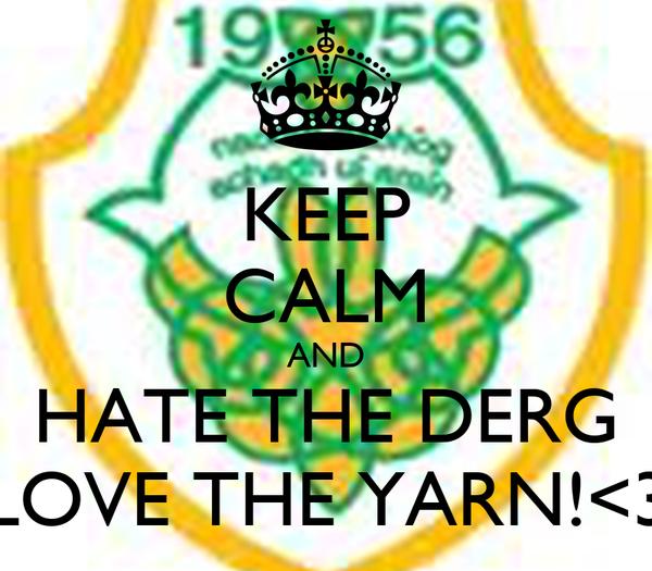 KEEP CALM AND HATE THE DERG LOVE THE YARN!<3