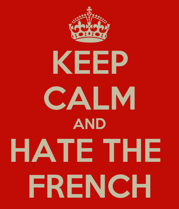 KEEP CALM AND HATE THE  FRENCH