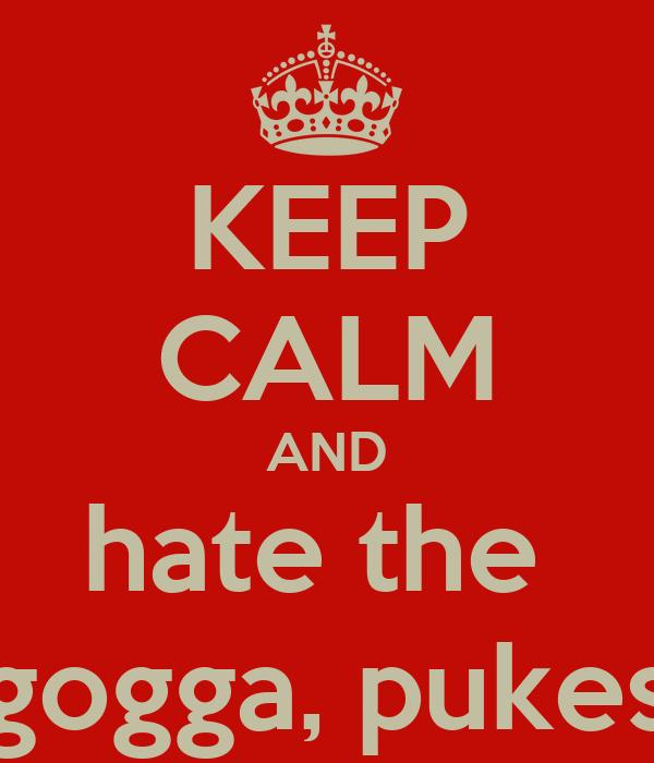 KEEP CALM AND hate the  gogga, pukes