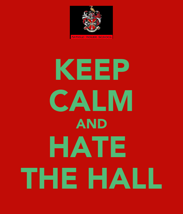 KEEP CALM AND HATE  THE HALL