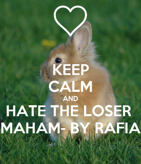 KEEP CALM AND HATE THE LOSER  MAHAM- BY RAFIA