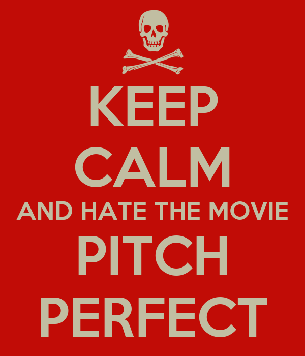 KEEP CALM AND HATE THE MOVIE PITCH PERFECT