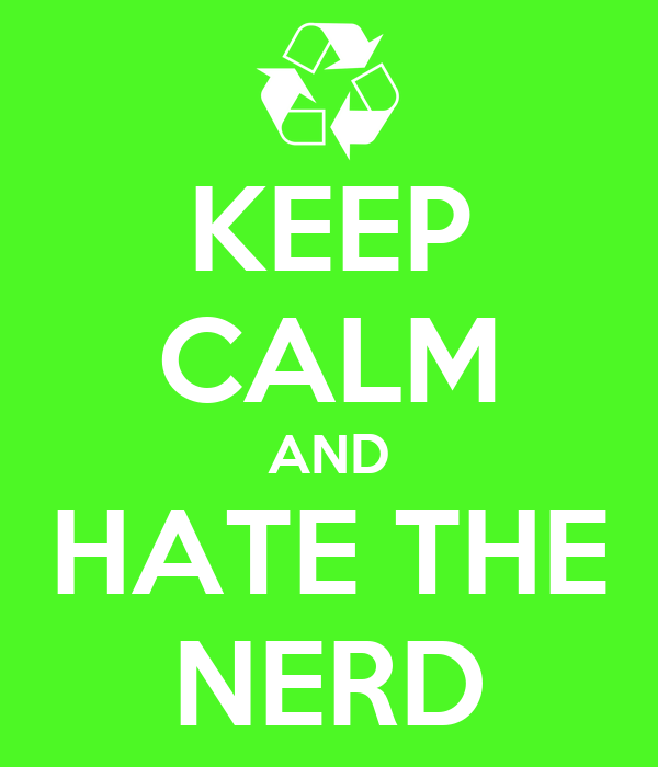 KEEP CALM AND HATE THE NERD