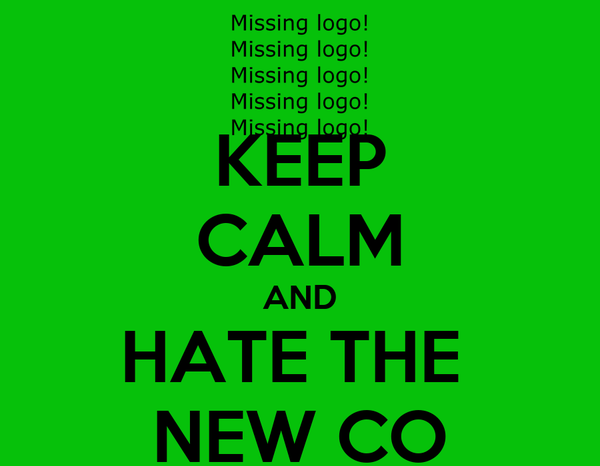KEEP CALM AND HATE THE  NEW CO