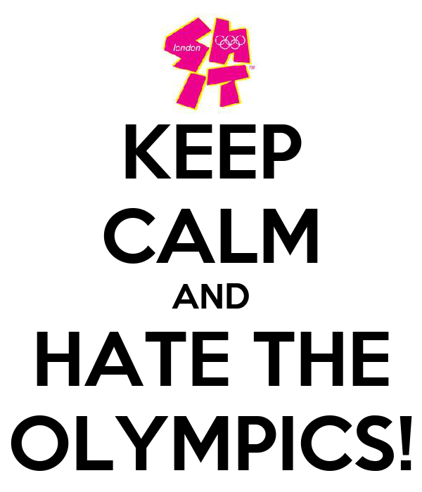 KEEP CALM AND HATE THE OLYMPICS!