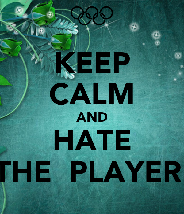 KEEP CALM AND HATE THE  PLAYER