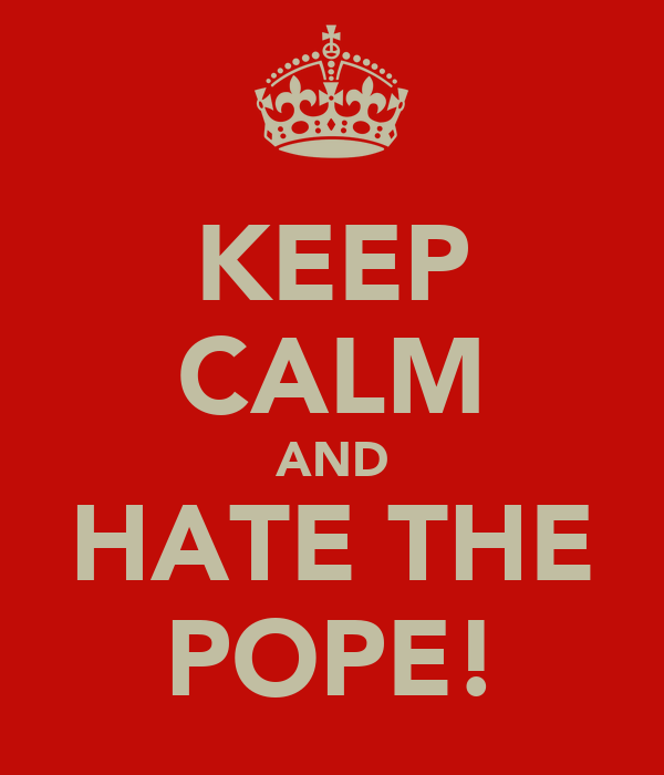 KEEP CALM AND HATE THE POPE!