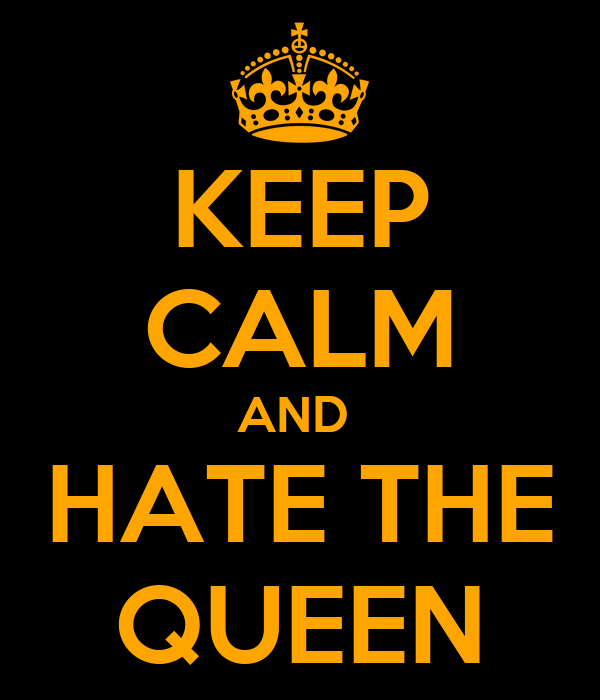 KEEP CALM AND  HATE THE QUEEN
