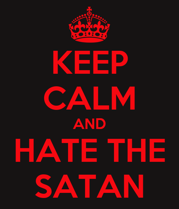 KEEP CALM AND HATE THE SATAN